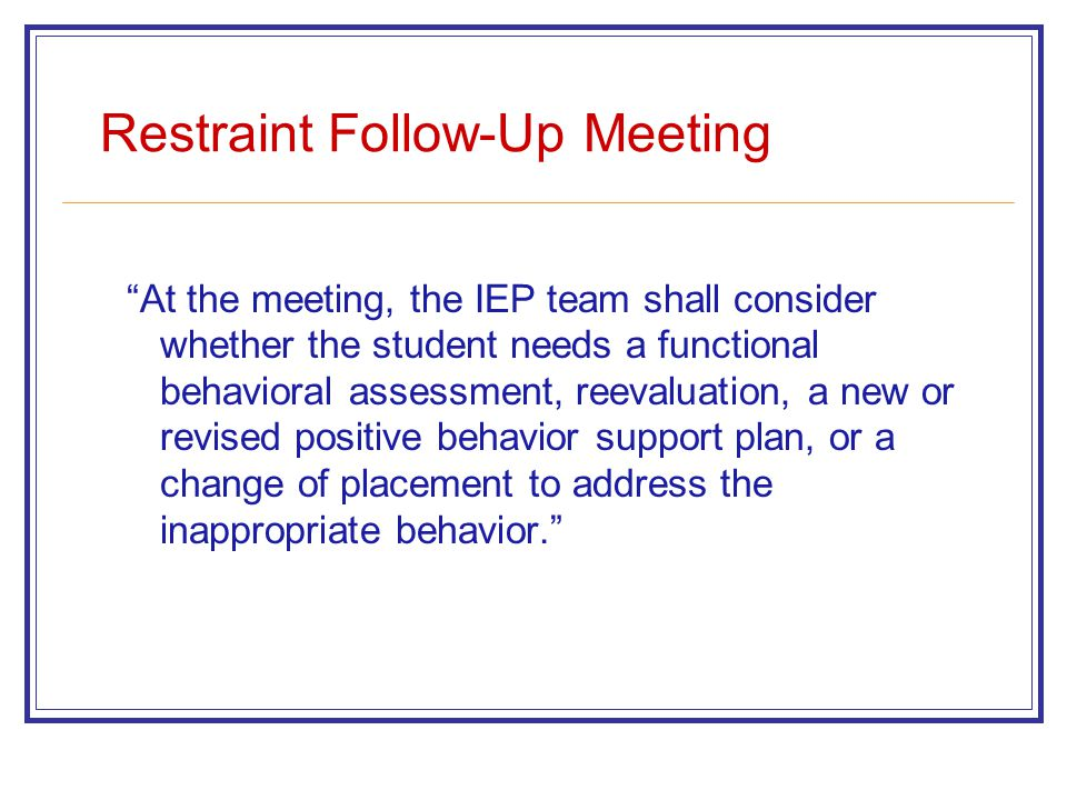 Restraint Follow-Up Meeting At the meeting, the IEP team shall consider whether the student needs a functional behavioral assessment, reevaluation, a new or revised positive behavior support plan, or a change of placement to address the inappropriate behavior.