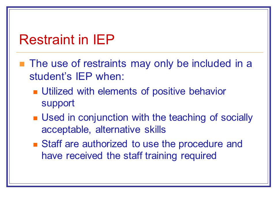 Restraint in IEP The use of restraints may only be included in a student's IEP when: Utilized with elements of positive behavior support Used in conjunction with the teaching of socially acceptable, alternative skills Staff are authorized to use the procedure and have received the staff training required
