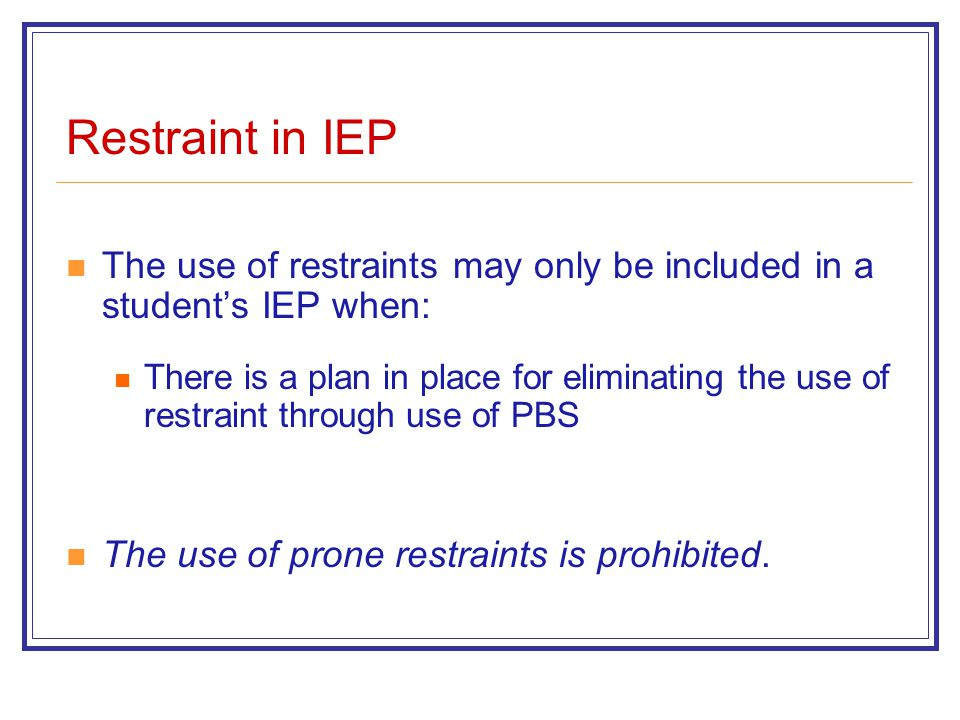 Restraint in IEP The use of restraints may only be included in a student's IEP when: There is a plan in place for eliminating the use of restraint through use of PBS The use of prone restraints is prohibited.