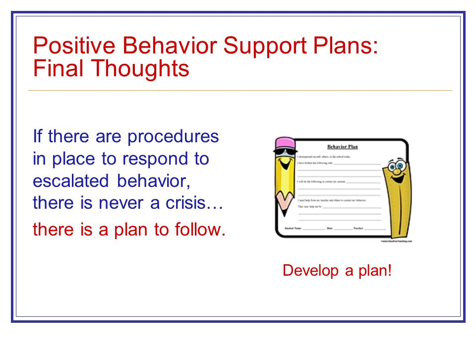 Positive Behavior Support Plans: Final Thoughts If there are procedures in place to respond to escalated behavior, there is never a crisis… there is a plan to follow.