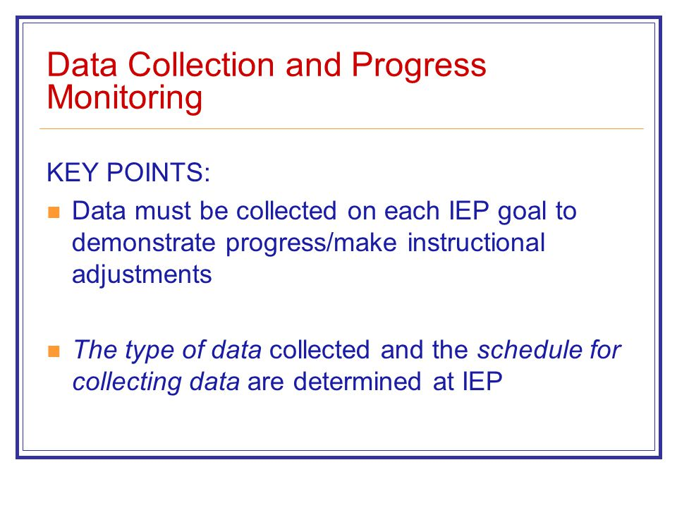 Data Collection and Progress Monitoring KEY POINTS: Data must be collected on each IEP goal to demonstrate progress/make instructional adjustments The type of data collected and the schedule for collecting data are determined at IEP