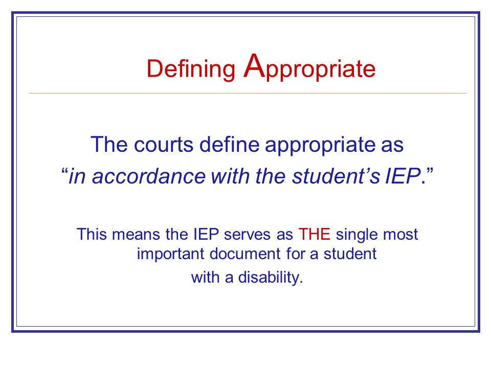 The courts define appropriate as in accordance with the student's IEP. This means the IEP serves as THE single most important document for a student with a disability.
