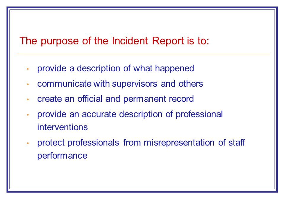 The purpose of the Incident Report is to: provide a description of what happened communicate with supervisors and others create an official and permanent record provide an accurate description of professional interventions protect professionals from misrepresentation of staff performance