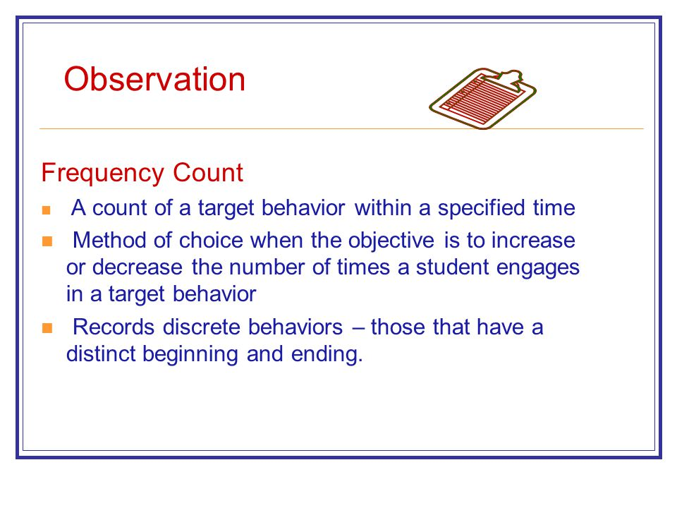 Observation Frequency Count A count of a target behavior within a specified time Method of choice when the objective is to increase or decrease the number of times a student engages in a target behavior Records discrete behaviors – those that have a distinct beginning and ending.