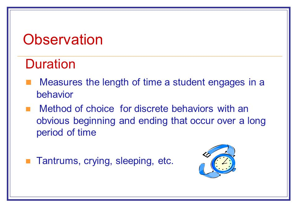 Observation Duration Measures the length of time a student engages in a behavior Method of choice for discrete behaviors with an obvious beginning and ending that occur over a long period of time Tantrums, crying, sleeping, etc.
