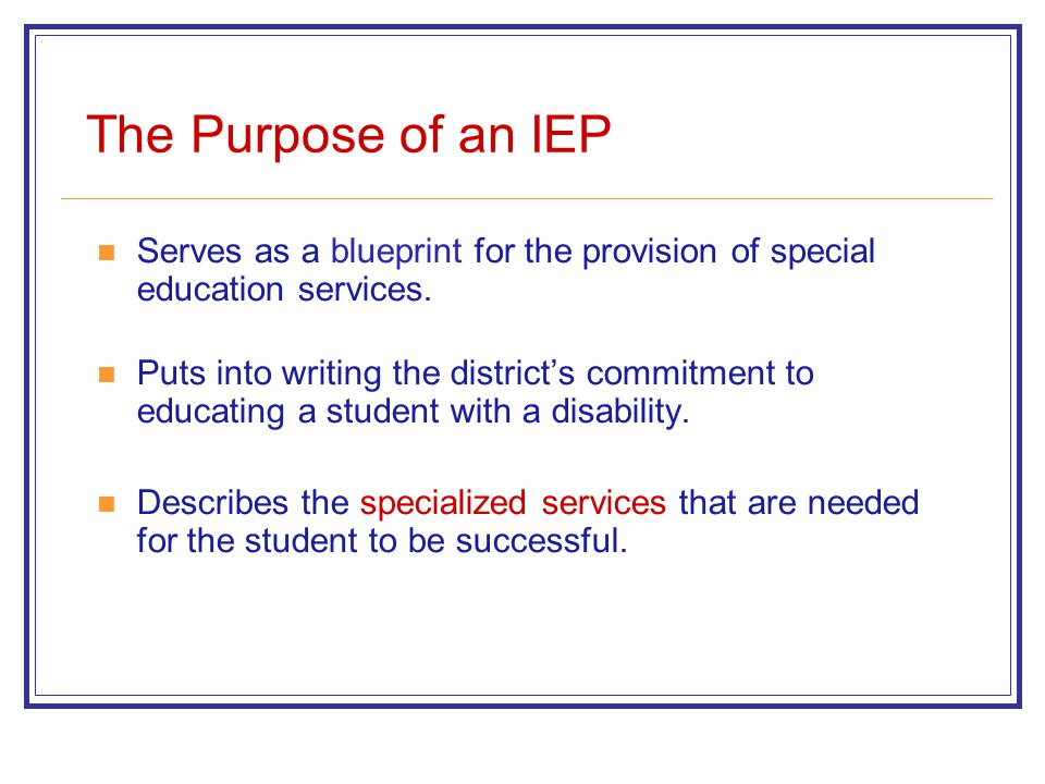 The Purpose of an IEP Serves as a blueprint for the provision of special education services.