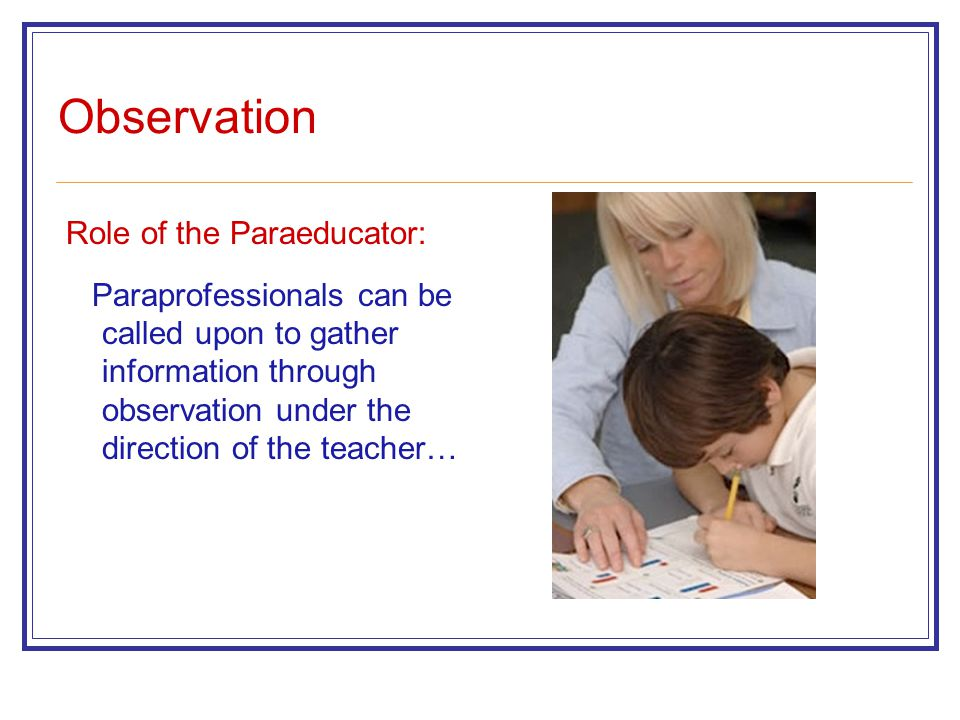 Observation Role of the Paraeducator: Paraprofessionals can be called upon to gather information through observation under the direction of the teache