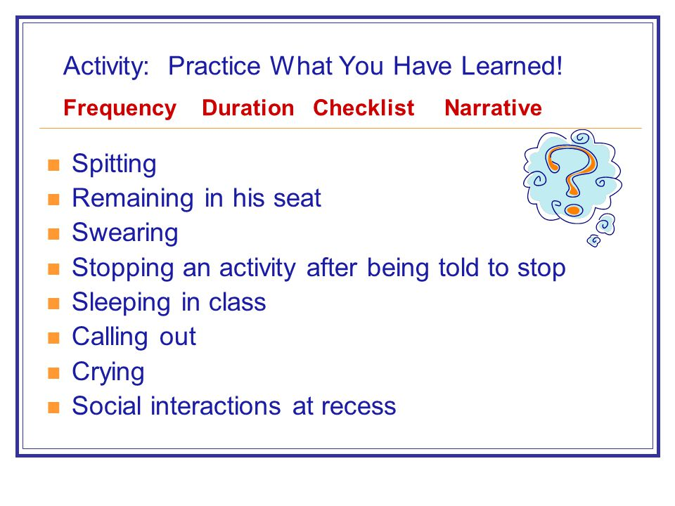 Activity: Practice What You Have Learned! Frequency Duration Checklist Narrative Spitting Remaining in his seat Swearing Stopping an activity after be