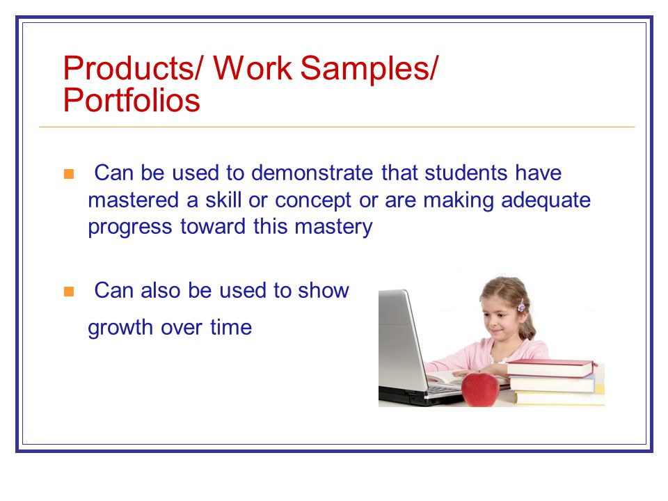 Products/ Work Samples/ Portfolios Can be used to demonstrate that students have mastered a skill or concept or are making adequate progress toward th