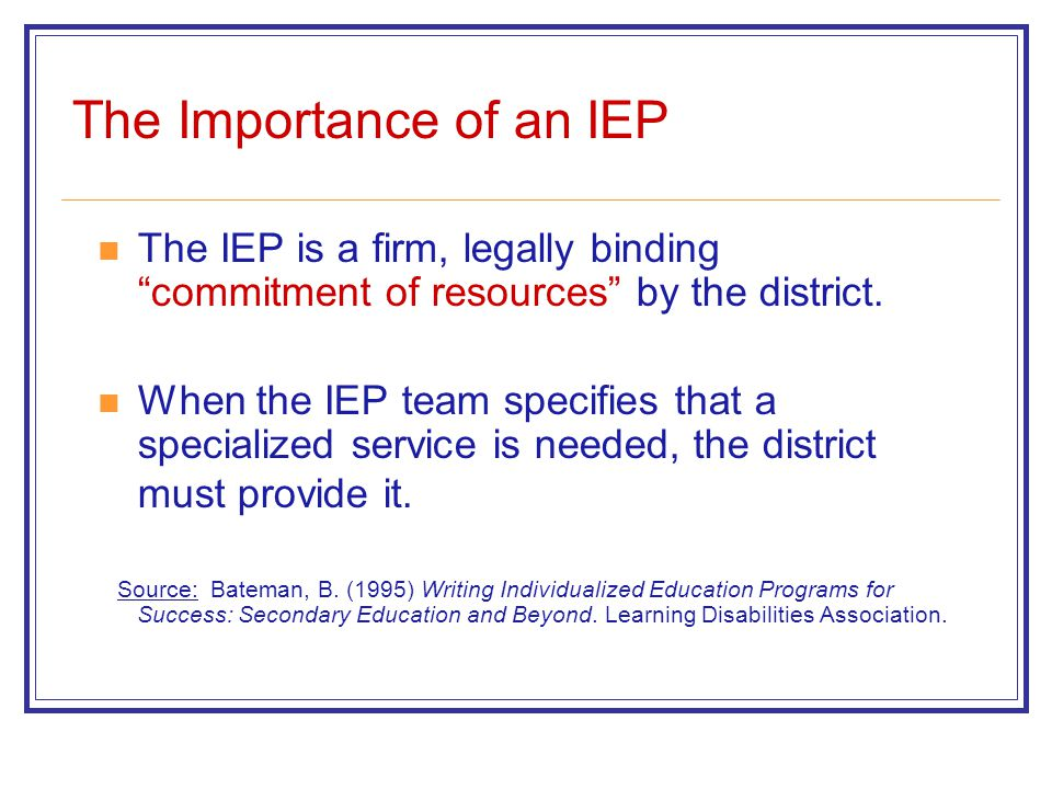 """The Importance of an IEP The IEP is a firm, legally binding """"commitment of resources"""" by the district. When the IEP team specifies that a specialized"""
