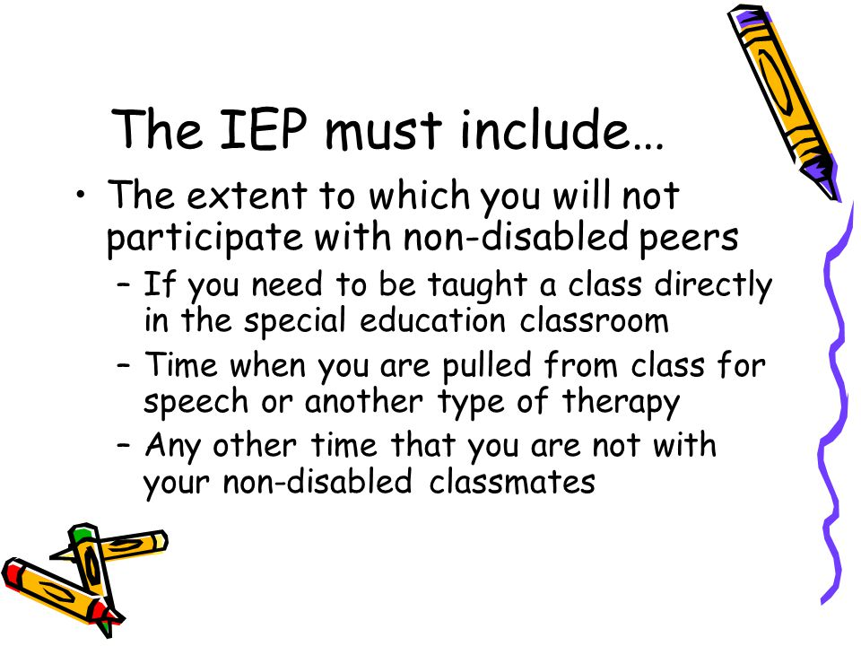 The IEP must include… The extent to which you will not participate with non-disabled peers –If you need to be taught a class directly in the special education classroom –Time when you are pulled from class for speech or another type of therapy –Any other time that you are not with your non-disabled classmates
