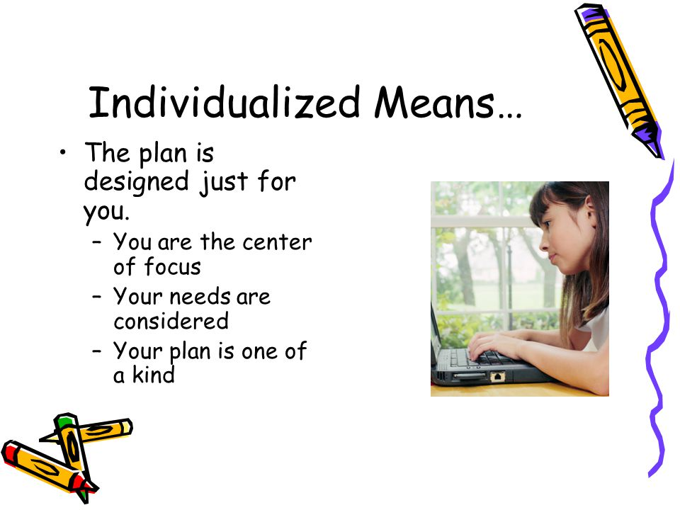 Individualized Means… The plan is designed just for you.