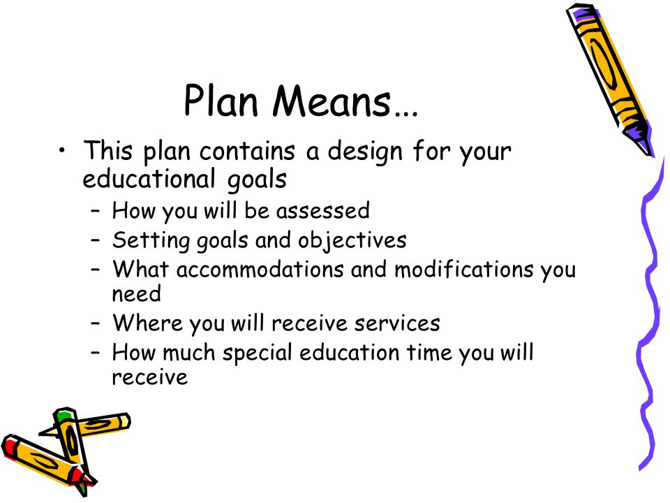 Plan Means… This plan contains a design for your educational goals –How you will be assessed –Setting goals and objectives –What accommodations and modifications you need –Where you will receive services –How much special education time you will receive