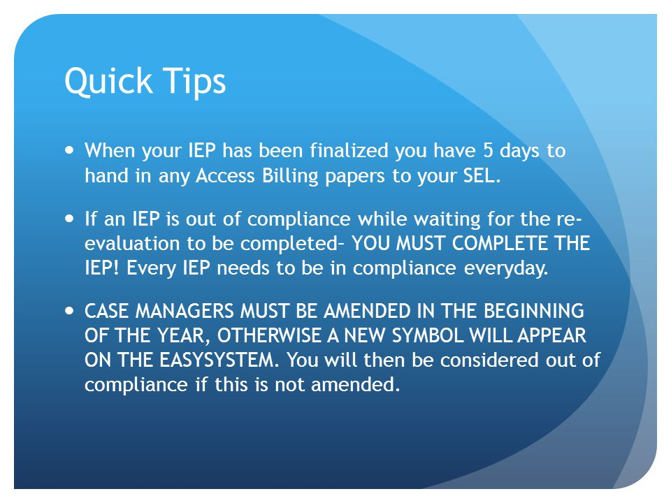 Quick Tips When your IEP has been finalized you have 5 days to hand in any Access Billing papers to your SEL. If an IEP is out of compliance while wai