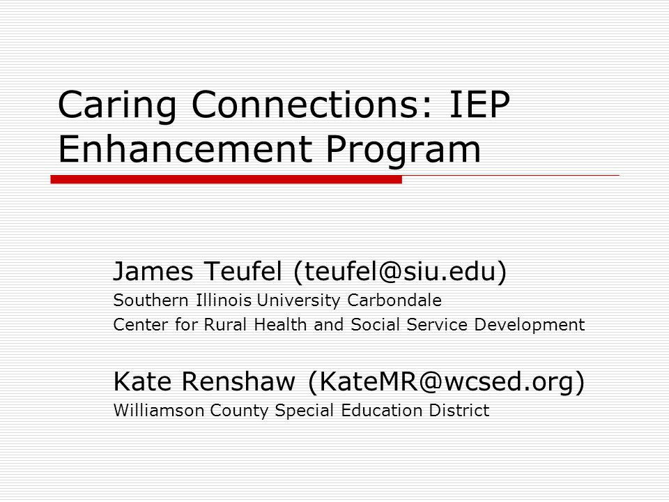 Caring Connections: IEP Enhancement Program James Teufel (teufel@siu.edu) Southern Illinois University Carbondale Center for Rural Health and Social Service Development Kate Renshaw (KateMR@wcsed.org) Williamson County Special Education District