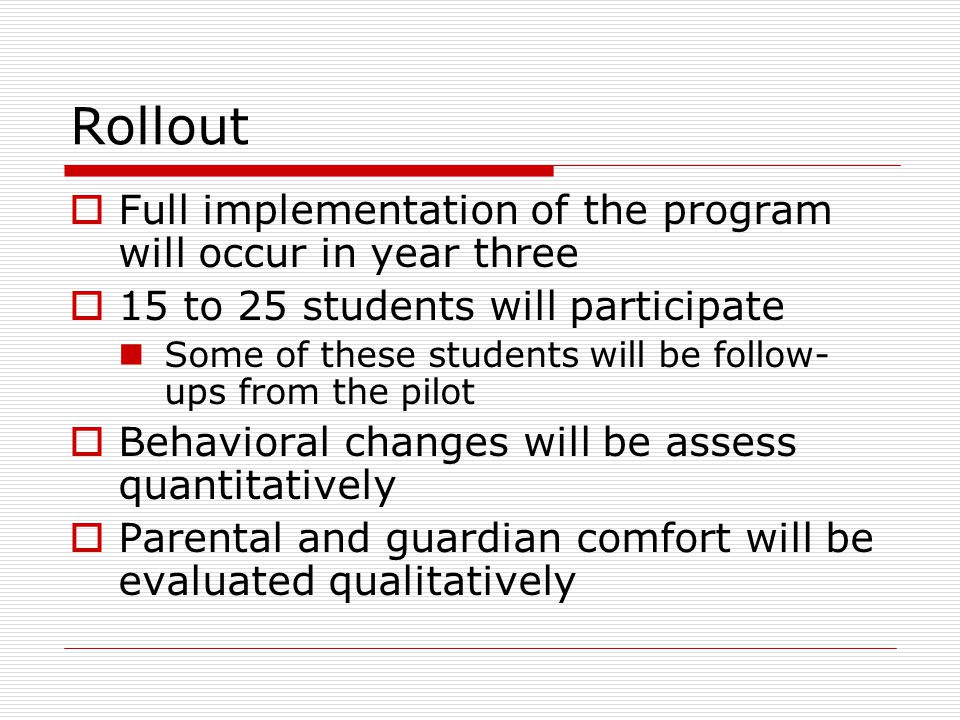 Rollout  Full implementation of the program will occur in year three  15 to 25 students will participate Some of these students will be follow- ups from the pilot  Behavioral changes will be assess quantitatively  Parental and guardian comfort will be evaluated qualitatively