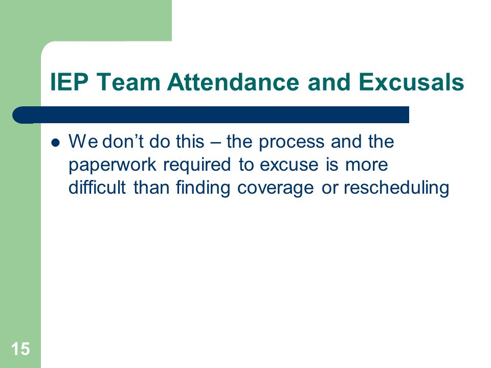 IEP Team Attendance and Excusals We don't do this – the process and the paperwork required to excuse is more difficult than finding coverage or rescheduling 15