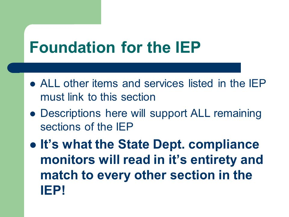 Foundation for the IEP ALL other items and services listed in the IEP must link to this section Descriptions here will support ALL remaining sections of the IEP It's what the State Dept.