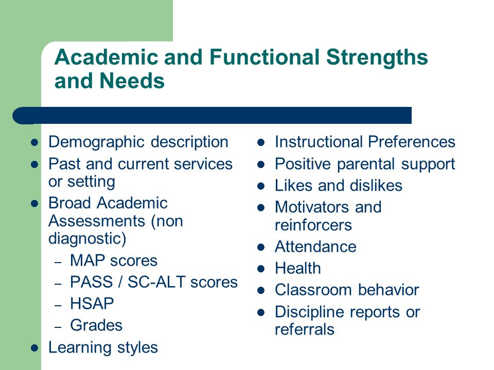 Academic and Functional Strengths and Needs Demographic description Past and current services or setting Broad Academic Assessments (non diagnostic) – MAP scores – PASS / SC-ALT scores – HSAP – Grades Learning styles Instructional Preferences Positive parental support Likes and dislikes Motivators and reinforcers Attendance Health Classroom behavior Discipline reports or referrals
