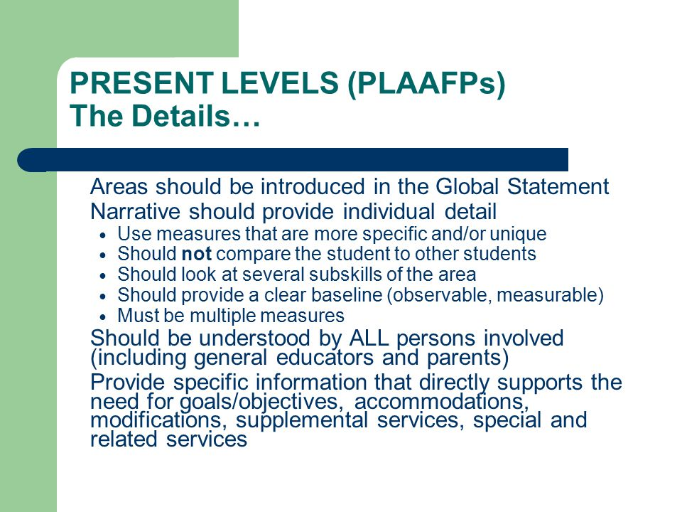 PRESENT LEVELS (PLAAFPs) The Details… Areas should be introduced in the Global Statement Narrative should provide individual detail Use measures that are more specific and/or unique Should not compare the student to other students Should look at several subskills of the area Should provide a clear baseline (observable, measurable) Must be multiple measures Should be understood by ALL persons involved (including general educators and parents) Provide specific information that directly supports the need for goals/objectives, accommodations, modifications, supplemental services, special and related services