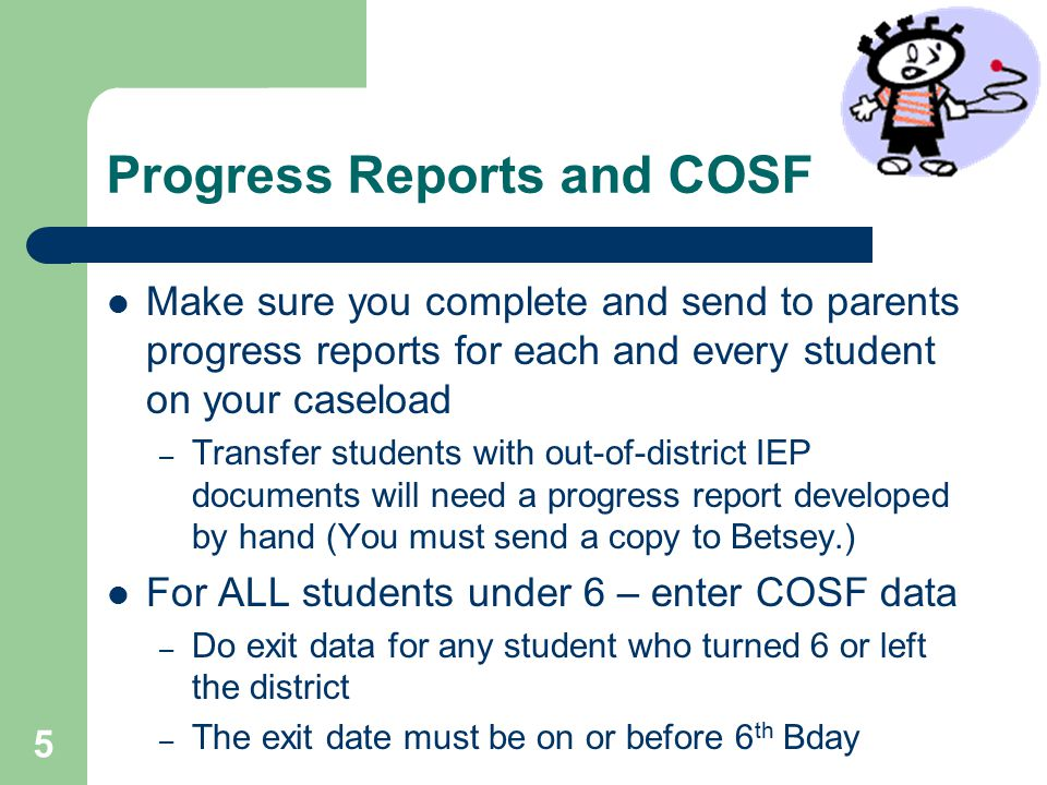 Progress Reports and COSF Make sure you complete and send to parents progress reports for each and every student on your caseload – Transfer students with out-of-district IEP documents will need a progress report developed by hand (You must send a copy to Betsey.) For ALL students under 6 – enter COSF data – Do exit data for any student who turned 6 or left the district – The exit date must be on or before 6 th Bday 5