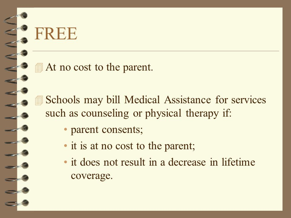 FREE 4 At no cost to the parent. 4 Schools may bill Medical Assistance for services such as counseling or physical therapy if: parent consents; it is