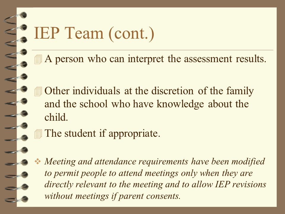 IEP Team (cont.) 4 A person who can interpret the assessment results. 4 Other individuals at the discretion of the family and the school who have know