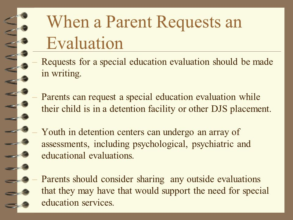 When a Parent Requests an Evaluation –Requests for a special education evaluation should be made in writing. –Parents can request a special education