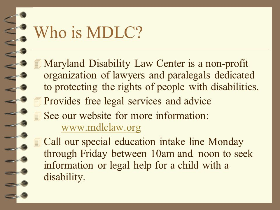Who is MDLC? 4 Maryland Disability Law Center is a non-profit organization of lawyers and paralegals dedicated to protecting the rights of people with