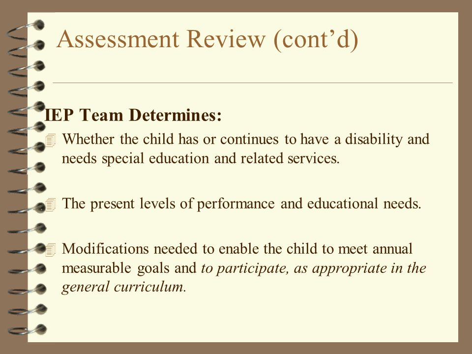 Assessment Review (cont'd) IEP Team Determines: 4 Whether the child has or continues to have a disability and needs special education and related serv