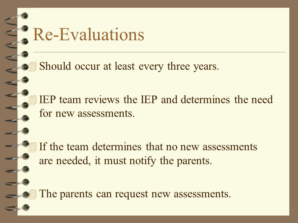 Re-Evaluations 4 Should occur at least every three years. 4 IEP team reviews the IEP and determines the need for new assessments. 4 If the team determ