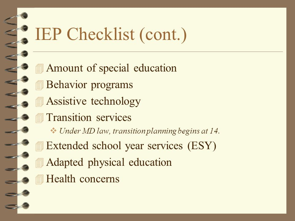 IEP Checklist (cont.) 4 Amount of special education 4 Behavior programs 4 Assistive technology 4 Transition services  Under MD law, transition planni