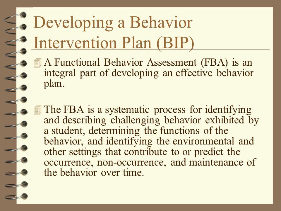 Developing a Behavior Intervention Plan (BIP) 4 A Functional Behavior Assessment (FBA) is an integral part of developing an effective behavior plan. 4