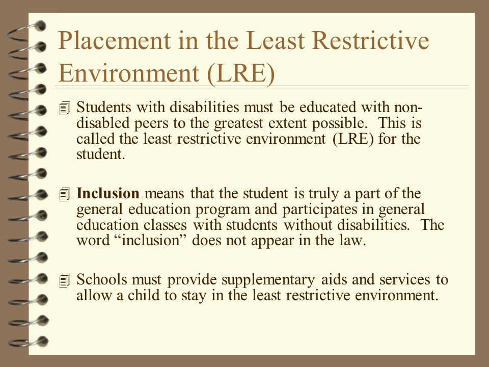 Placement in the Least Restrictive Environment (LRE) 4 Students with disabilities must be educated with non- disabled peers to the greatest extent pos