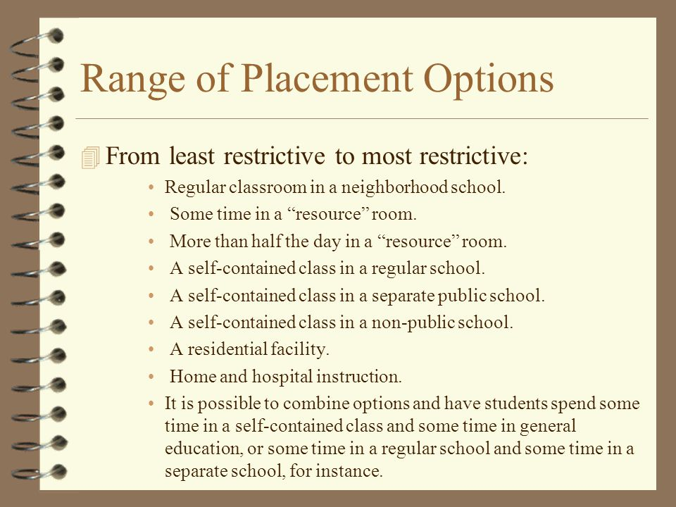 """Range of Placement Options 4 From least restrictive to most restrictive: Regular classroom in a neighborhood school. Some time in a """"resource"""" room. M"""