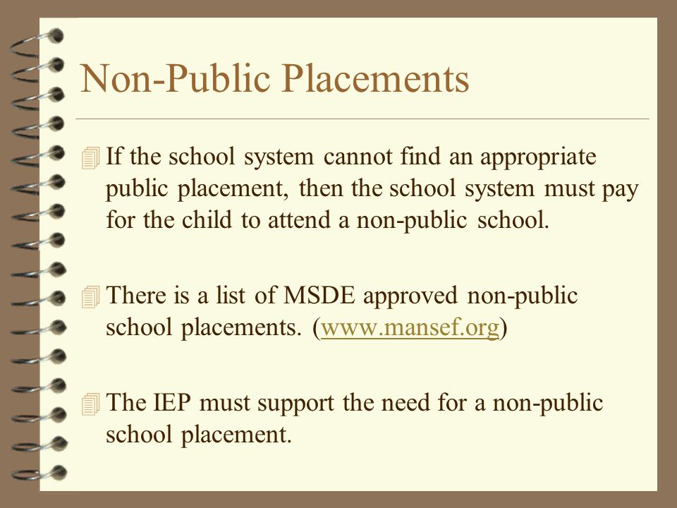 Non-Public Placements 4 If the school system cannot find an appropriate public placement, then the school system must pay for the child to attend a no