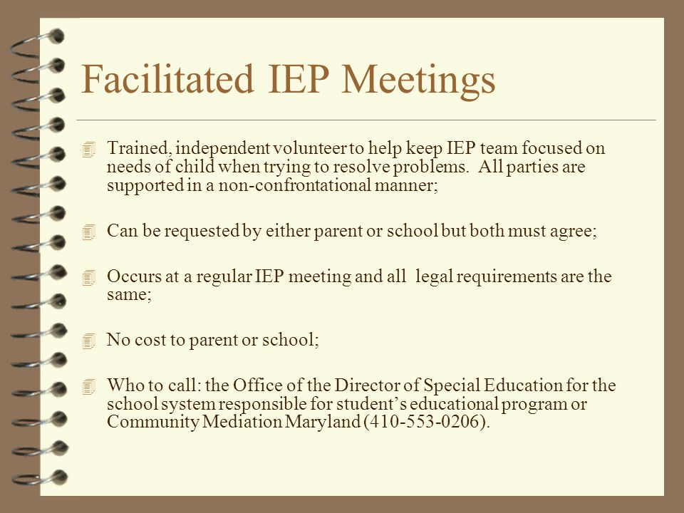 Facilitated IEP Meetings 4 Trained, independent volunteer to help keep IEP team focused on needs of child when trying to resolve problems. All parties
