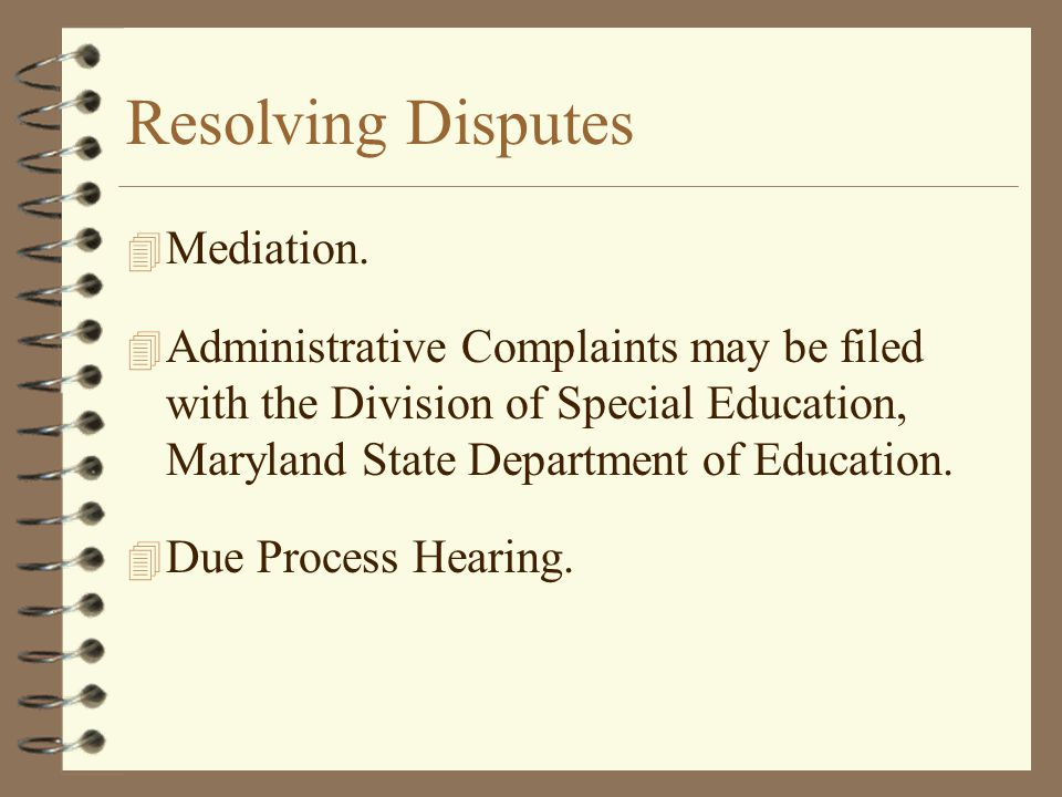 Resolving Disputes 4 Mediation. 4 Administrative Complaints may be filed with the Division of Special Education, Maryland State Department of Educatio