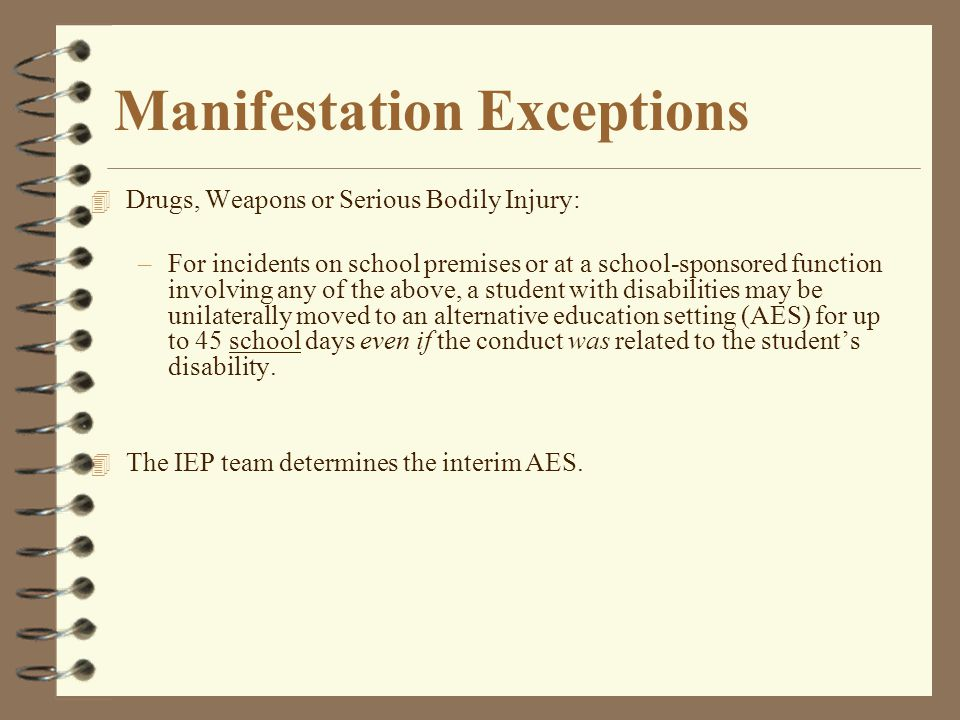 Manifestation Exceptions 4 Drugs, Weapons or Serious Bodily Injury: –For incidents on school premises or at a school-sponsored function involving any