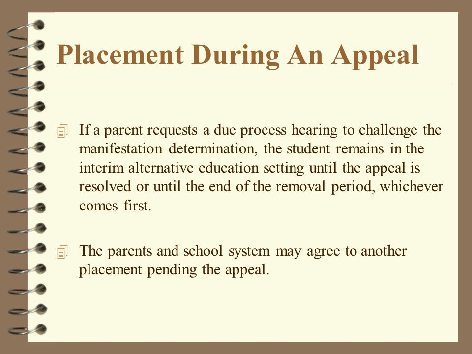 Placement During An Appeal 4 If a parent requests a due process hearing to challenge the manifestation determination, the student remains in the inter