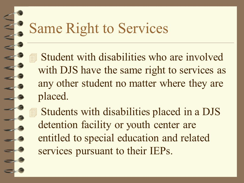 Same Right to Services 4 Student with disabilities who are involved with DJS have the same right to services as any other student no matter where they