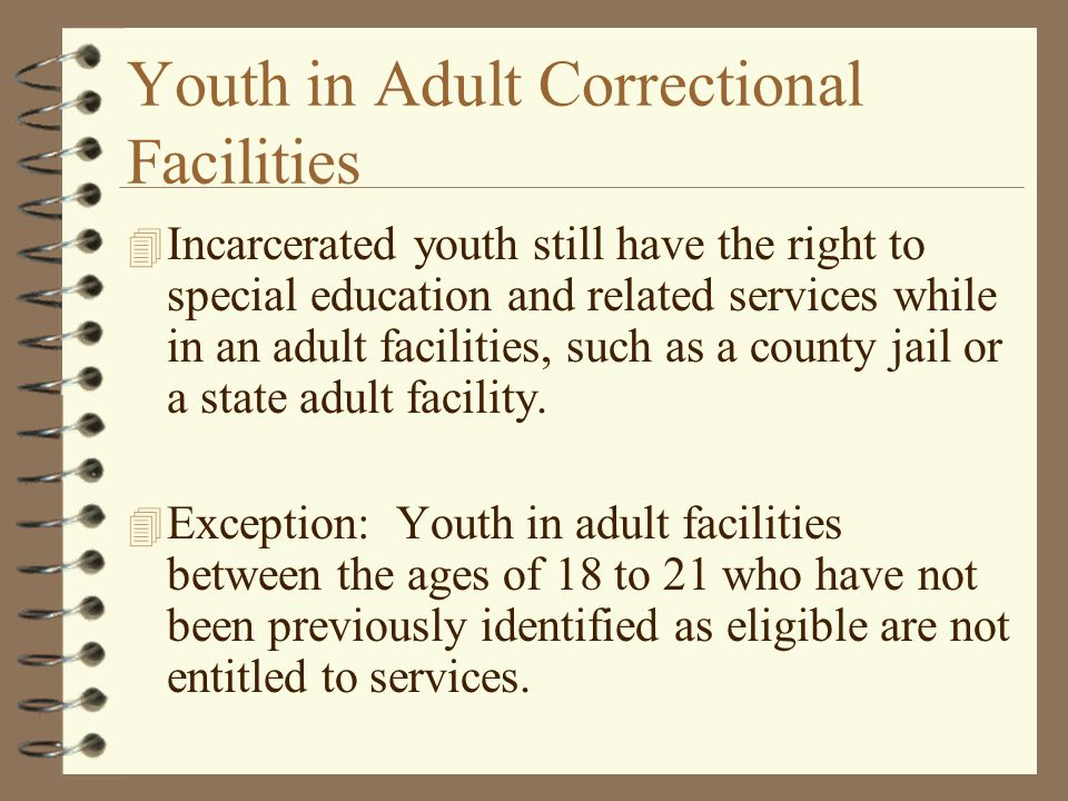 Youth in Adult Correctional Facilities 4 Incarcerated youth still have the right to special education and related services while in an adult facilitie