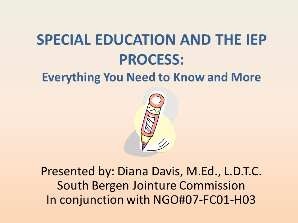 SPECIAL EDUCATION AND THE IEP PROCESS: Everything You Need to Know and More Presented by: Diana Davis, M.Ed., L.D.T.C. South Bergen Jointure Commissio