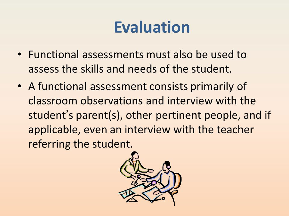 Evaluation Functional assessments must also be used to assess the skills and needs of the student. A functional assessment consists primarily of class