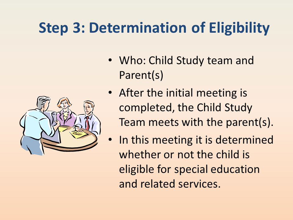 Step 3: Determination of Eligibility Who: Child Study team and Parent(s) After the initial meeting is completed, the Child Study Team meets with the p