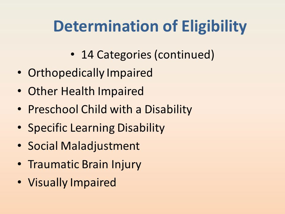 Determination of Eligibility 14 Categories (continued) Orthopedically Impaired Other Health Impaired Preschool Child with a Disability Specific Learni