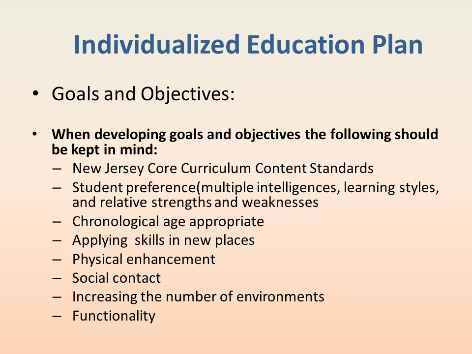 Individualized Education Plan Goals and Objectives: When developing goals and objectives the following should be kept in mind: – New Jersey Core Curri