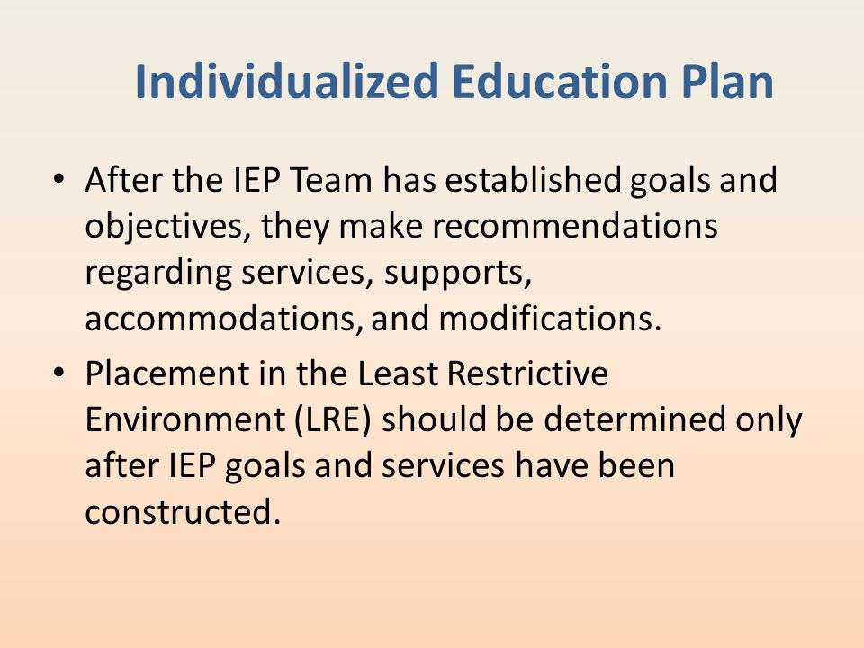 Individualized Education Plan After the IEP Team has established goals and objectives, they make recommendations regarding services, supports, accommo