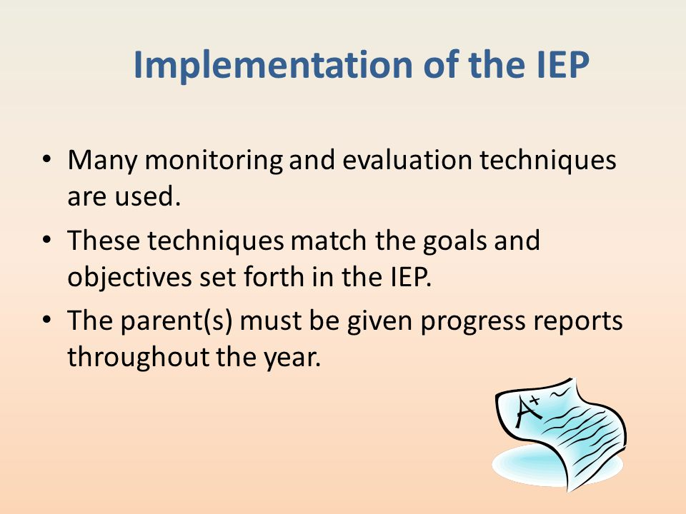 Implementation of the IEP Many monitoring and evaluation techniques are used. These techniques match the goals and objectives set forth in the IEP. Th