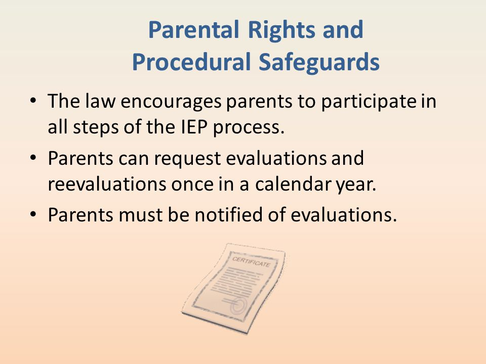 Parental Rights and Procedural Safeguards The law encourages parents to participate in all steps of the IEP process. Parents can request evaluations a